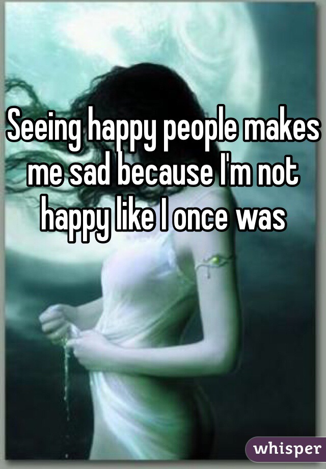 Seeing happy people makes me sad because I'm not happy like I once was