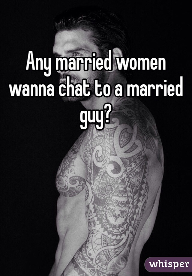 Any married women wanna chat to a married guy?