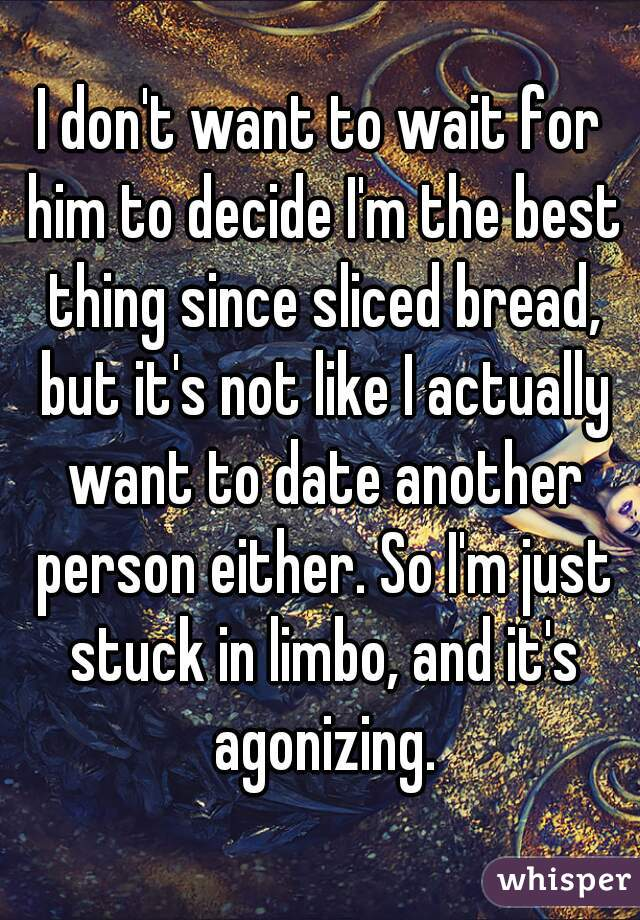 I don't want to wait for him to decide I'm the best thing since sliced bread, but it's not like I actually want to date another person either. So I'm just stuck in limbo, and it's agonizing.