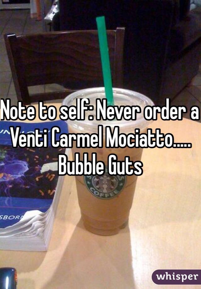 Note to self: Never order a Venti Carmel Mociatto..... Bubble Guts