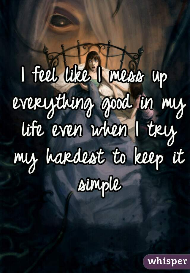 I feel like I mess up everything good in my life even when I try my hardest to keep it simple