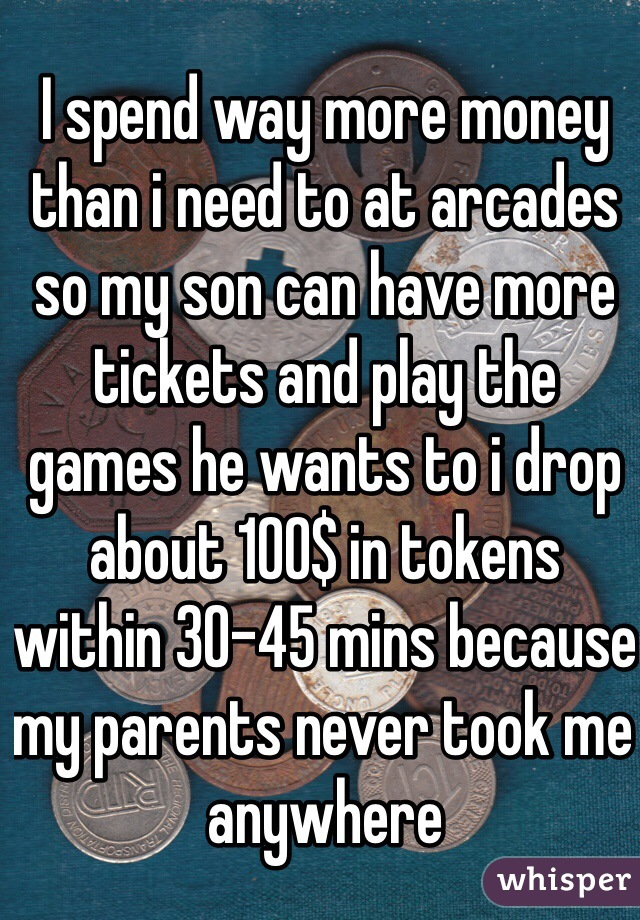 I spend way more money than i need to at arcades so my son can have more tickets and play the games he wants to i drop about 100$ in tokens within 30-45 mins because my parents never took me anywhere