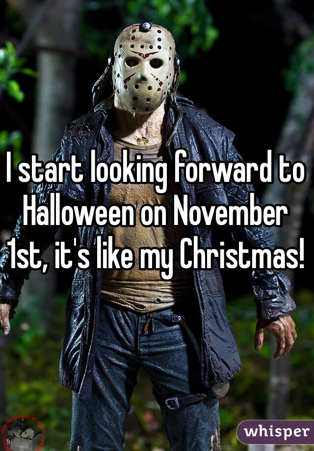 I start looking forward to Halloween on November 1st, it's like my Christmas!