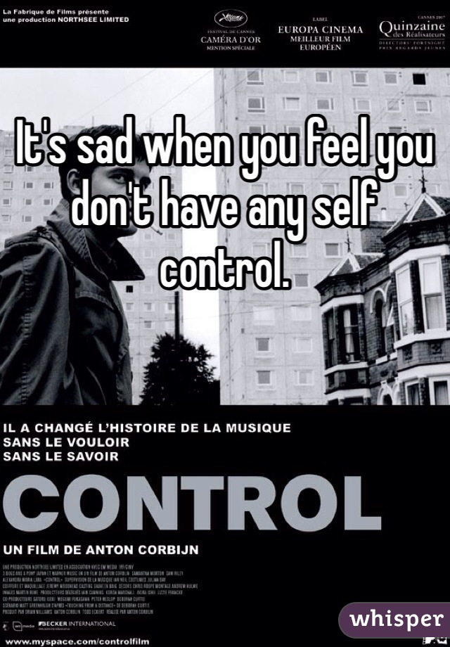 It's sad when you feel you don't have any self control.