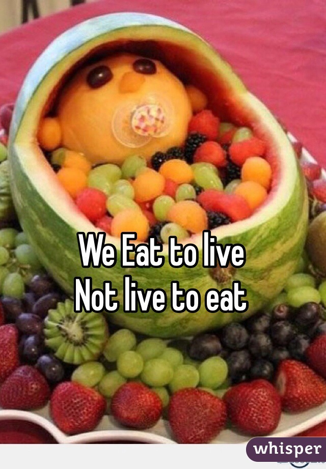 We Eat to live Not live to eat