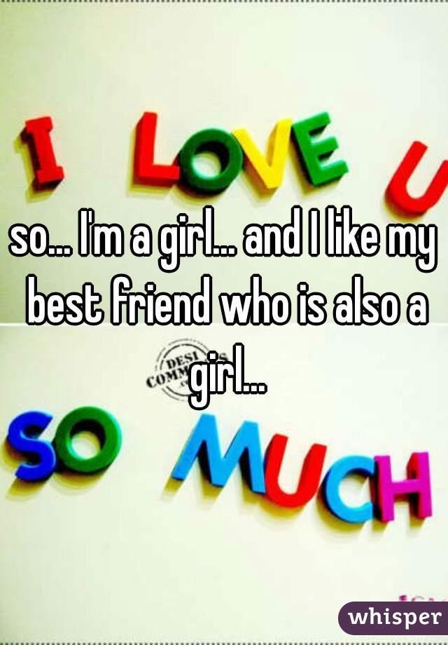 so... I'm a girl... and I like my best friend who is also a girl...