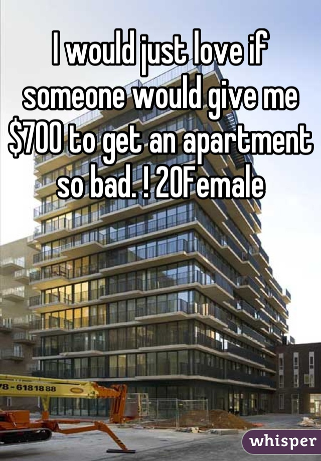 I would just love if someone would give me $700 to get an apartment so bad. ! 20Female