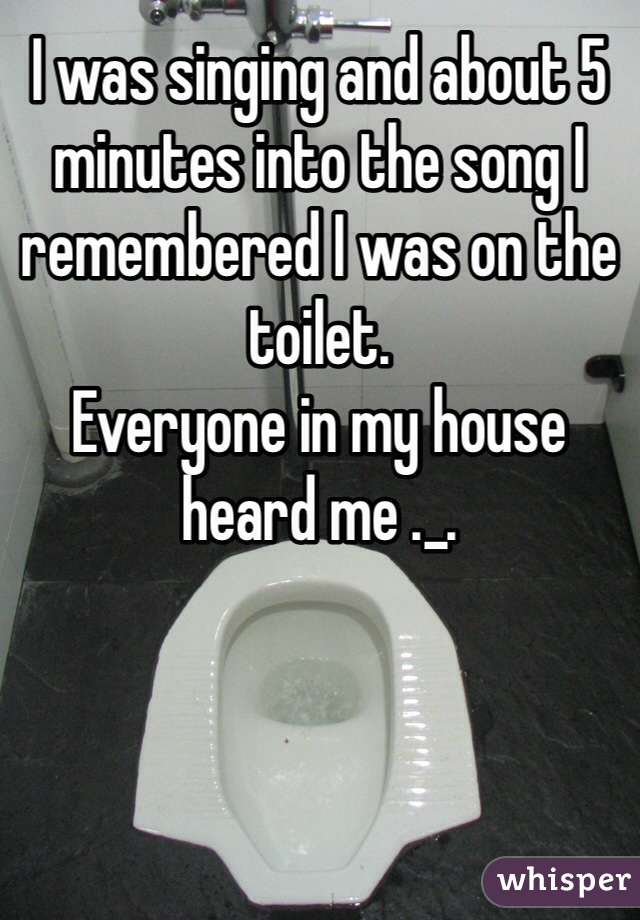 I was singing and about 5 minutes into the song I remembered I was on the toilet.  Everyone in my house heard me ._.