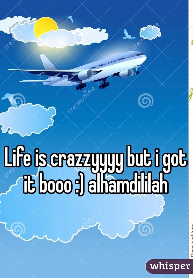 Life is crazzyyyy but i got it booo :) alhamdililah