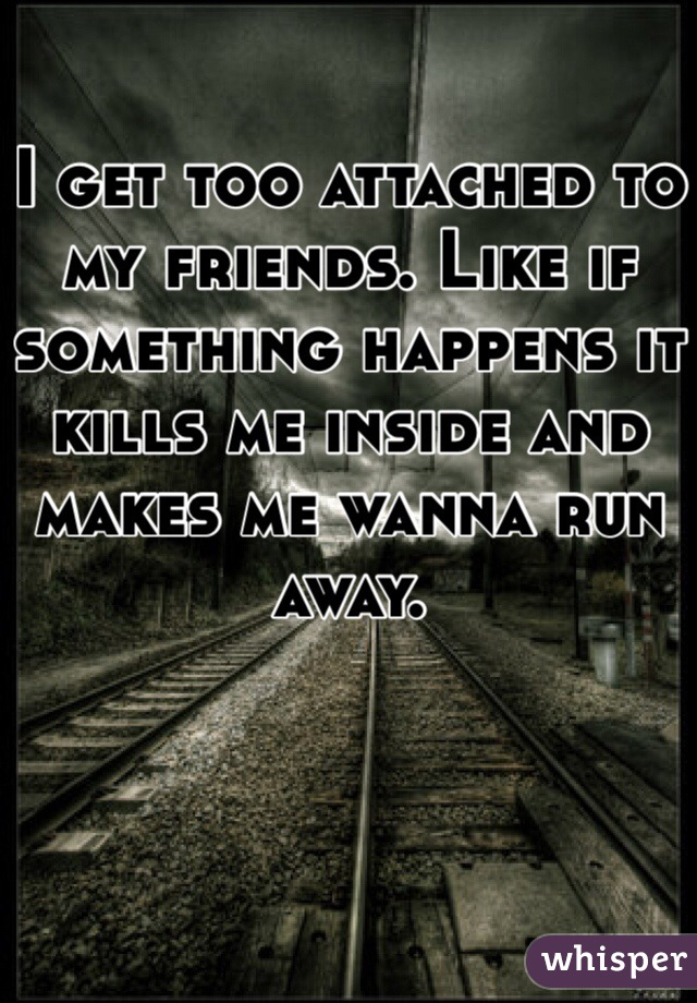I get too attached to my friends. Like if something happens it kills me inside and makes me wanna run away.