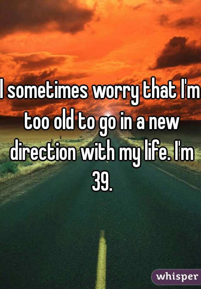 I sometimes worry that I'm too old to go in a new direction with my life. I'm 39.