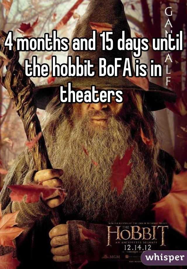 4 months and 15 days until the hobbit BoFA is in theaters