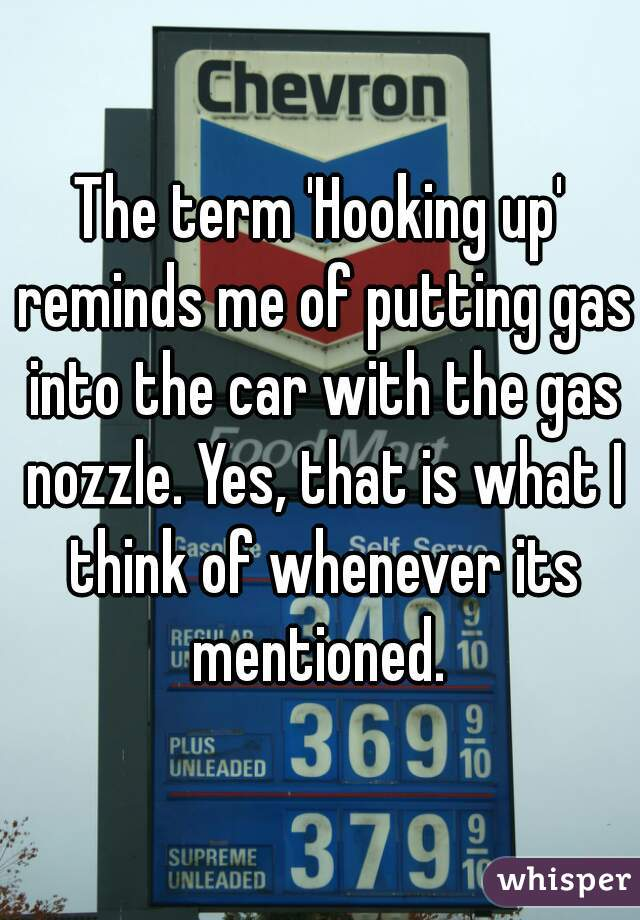 The term 'Hooking up' reminds me of putting gas into the car with the gas nozzle. Yes, that is what I think of whenever its mentioned.
