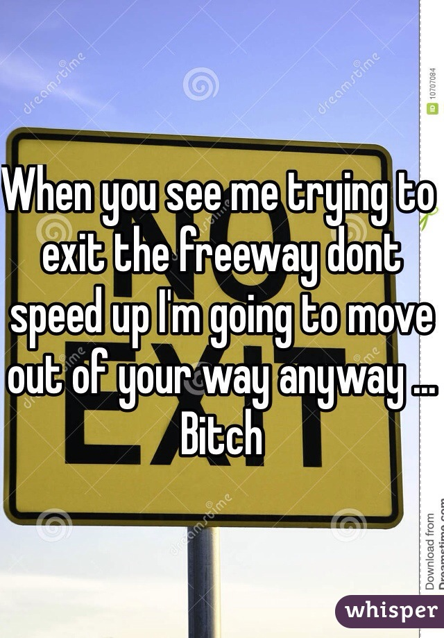When you see me trying to exit the freeway dont speed up I'm going to move out of your way anyway ... Bitch