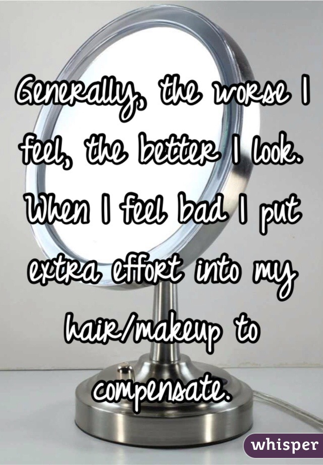 Generally, the worse I feel, the better I look.  When I feel bad I put extra effort into my hair/makeup to compensate.