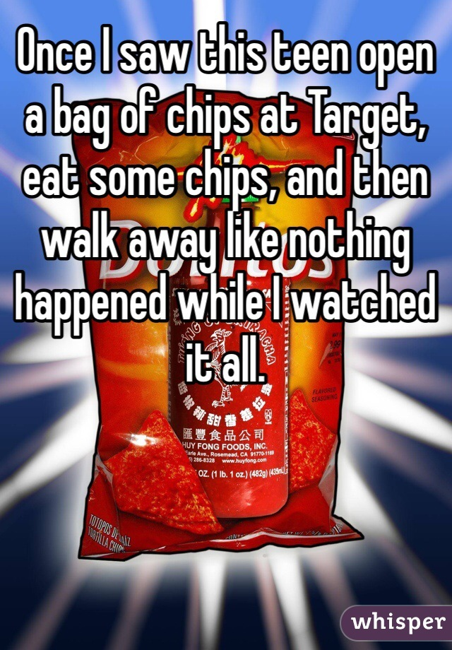 Once I saw this teen open a bag of chips at Target, eat some chips, and then walk away like nothing happened while I watched it all.