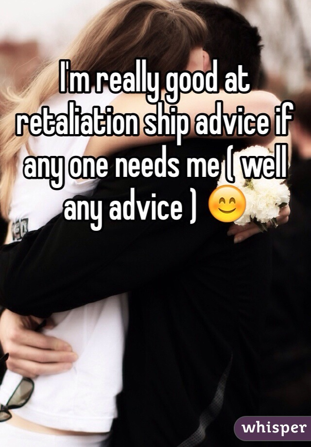 I'm really good at retaliation ship advice if any one needs me ( well any advice ) 😊