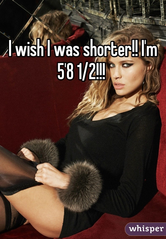 I wish I was shorter!! I'm 5'8 1/2!!!