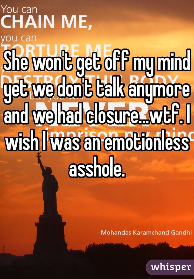 She won't get off my mind yet we don't talk anymore and we had closure...wtf. I wish I was an emotionless asshole.