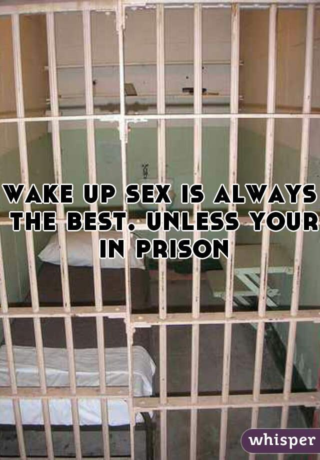 wake up sex is always the best. unless your in prison