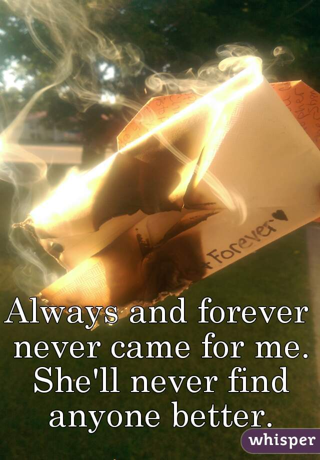 Always and forever never came for me. She'll never find anyone better.