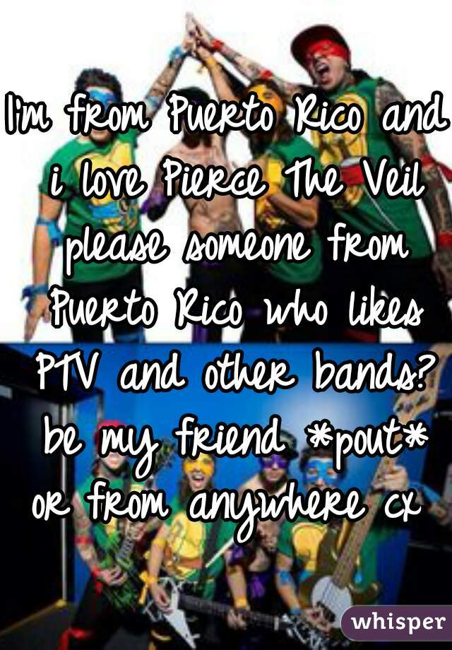 I'm from Puerto Rico and i love Pierce The Veil please someone from Puerto Rico who likes PTV and other bands? be my friend *pout* or from anywhere cx