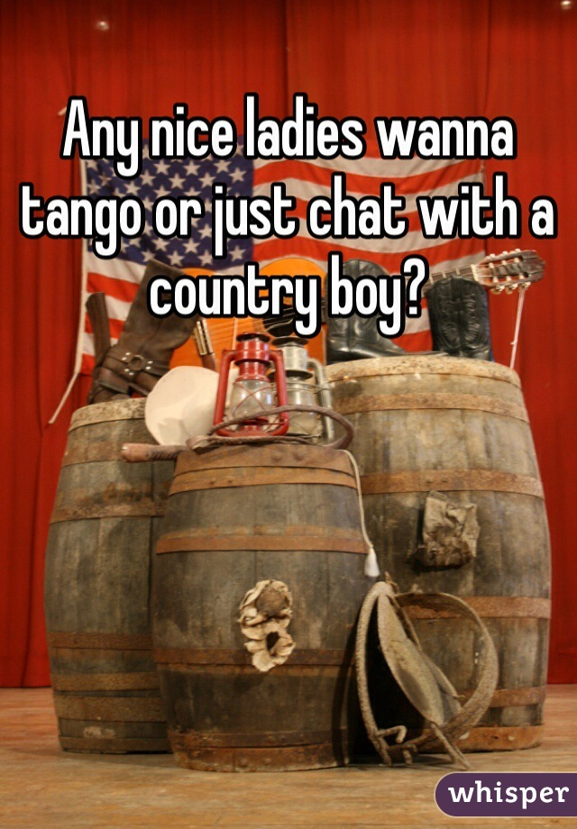 Any nice ladies wanna tango or just chat with a country boy?