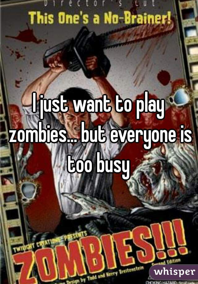 I just want to play zombies... but everyone is too busy
