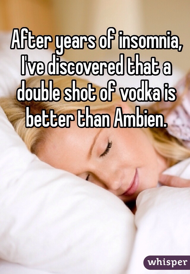 After years of insomnia, I've discovered that a double shot of vodka is better than Ambien.