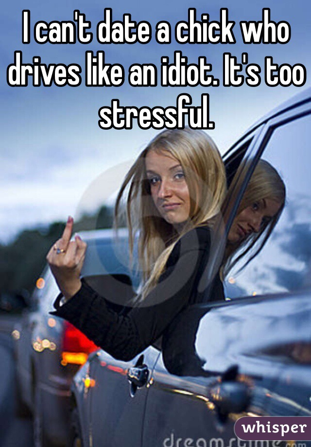 I can't date a chick who drives like an idiot. It's too stressful.