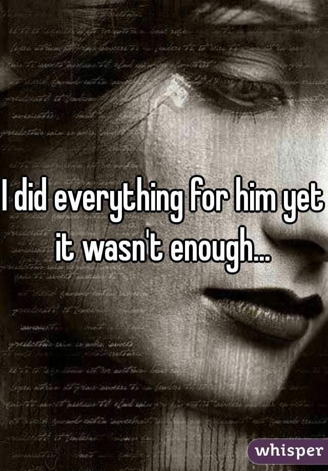 I did everything for him yet it wasn't enough...