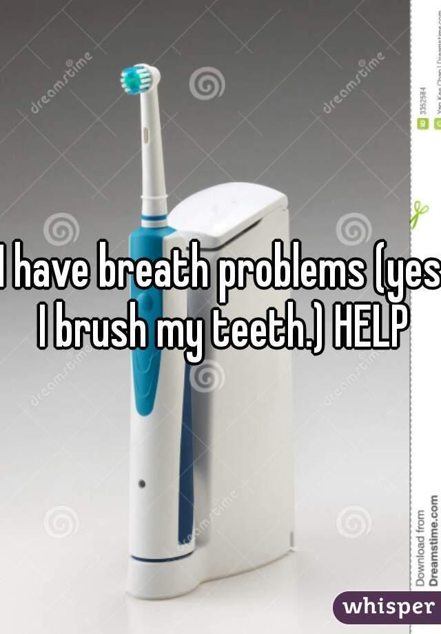 I have breath problems (yes I brush my teeth.) HELP