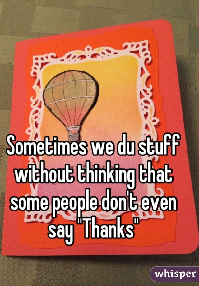 """Sometimes we du stuff without thinking that some people don't even say """"Thanks"""""""