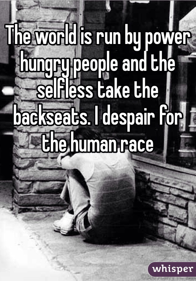 The world is run by power hungry people and the selfless take the backseats. I despair for the human race