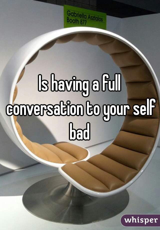 Is having a full conversation to your self bad