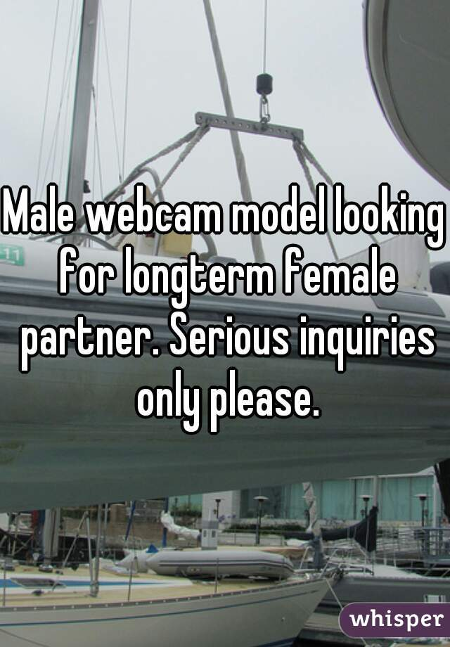 Male webcam model looking for longterm female partner. Serious inquiries only please.