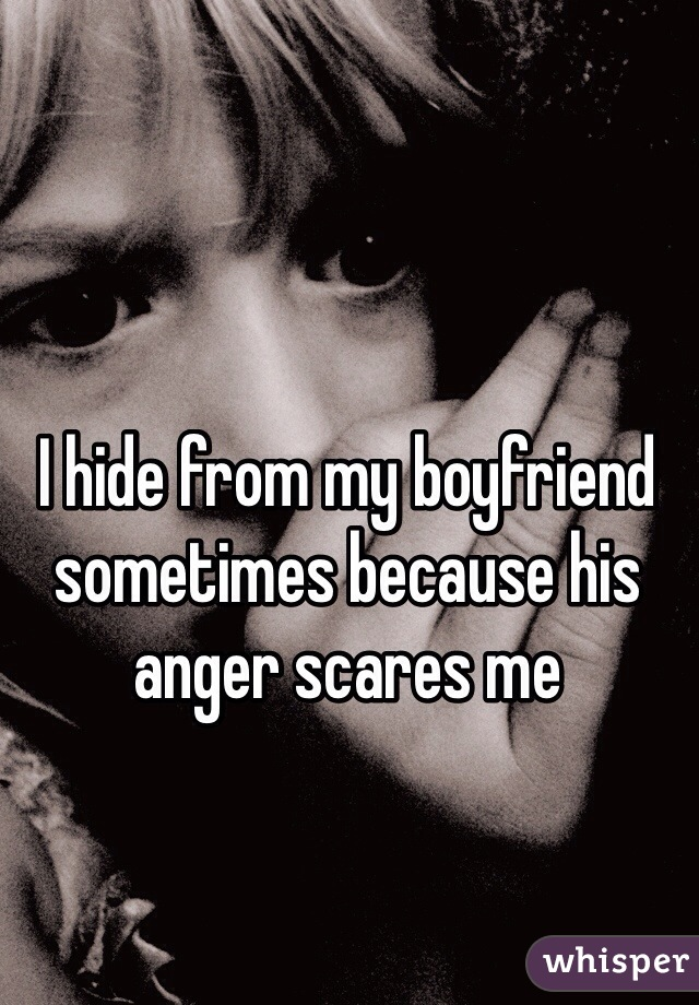 I hide from my boyfriend sometimes because his anger scares me