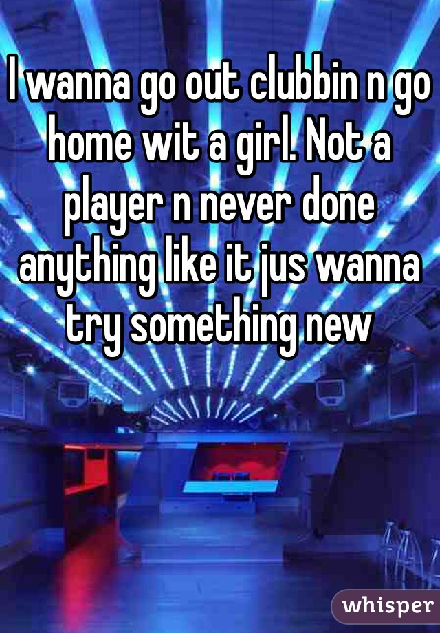 I wanna go out clubbin n go home wit a girl. Not a player n never done anything like it jus wanna try something new