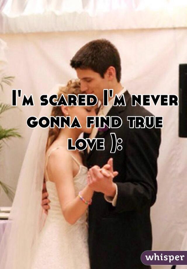 I'm scared I'm never gonna find true love ):