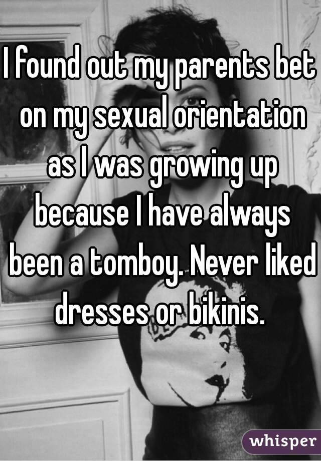 I found out my parents bet on my sexual orientation as I was growing up because I have always been a tomboy. Never liked dresses or bikinis.