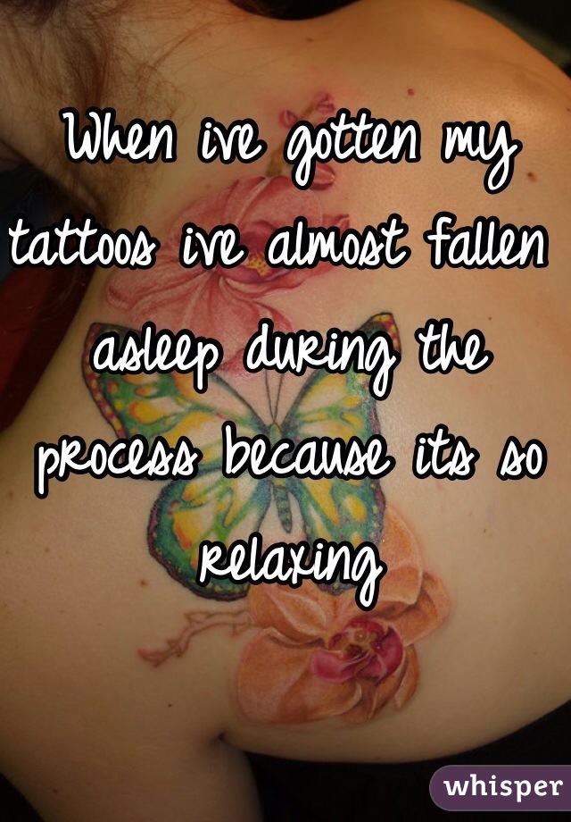 When ive gotten my tattoos ive almost fallen asleep during the process because its so relaxing