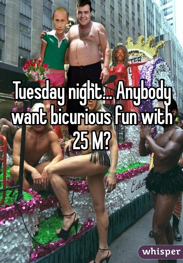 Tuesday night... Anybody want bicurious fun with 25 M?