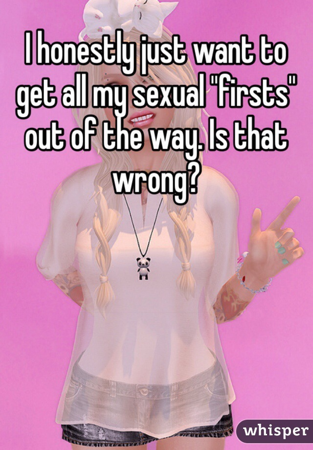 """I honestly just want to get all my sexual """"firsts"""" out of the way. Is that wrong?"""