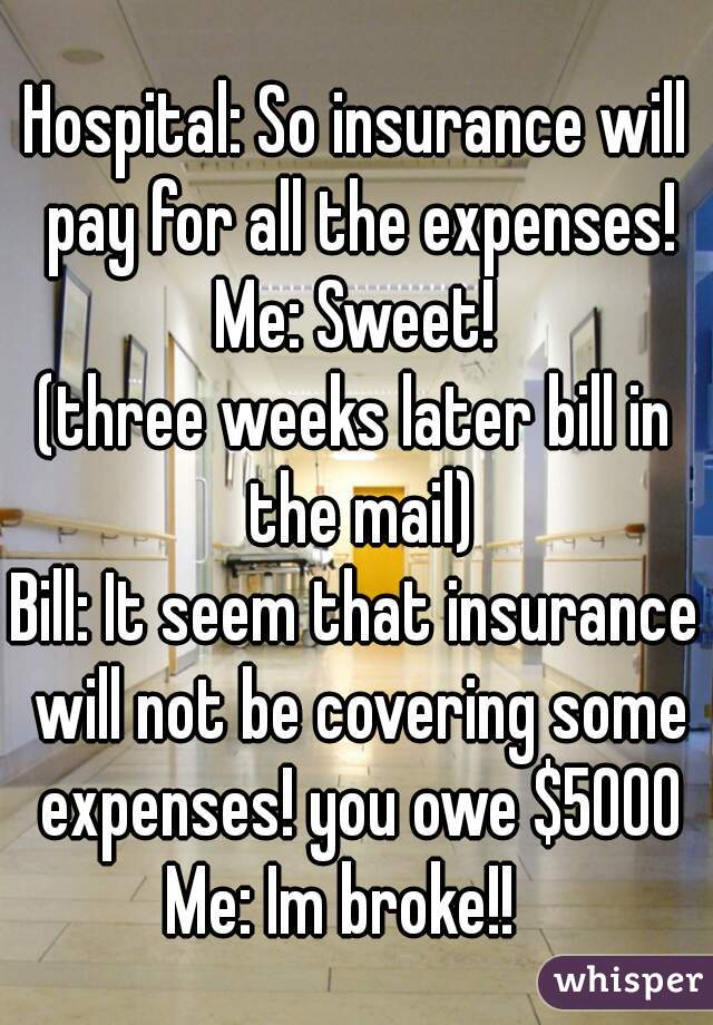Hospital: So insurance will pay for all the expenses! Me: Sweet! (three weeks later bill in the mail) Bill: It seem that insurance will not be covering some expenses! you owe $5000 Me: Im broke!!