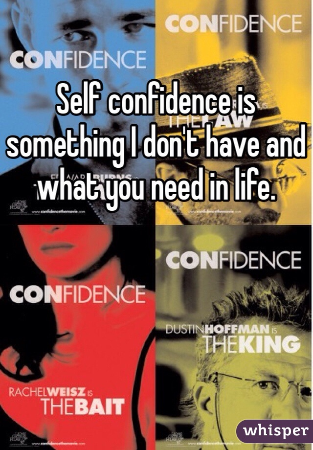 Self confidence is something I don't have and what you need in life.