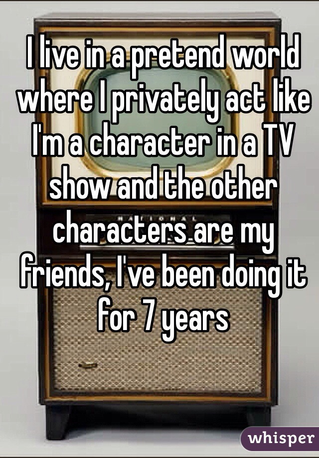 I live in a pretend world where I privately act like I'm a character in a TV show and the other characters are my friends, I've been doing it for 7 years