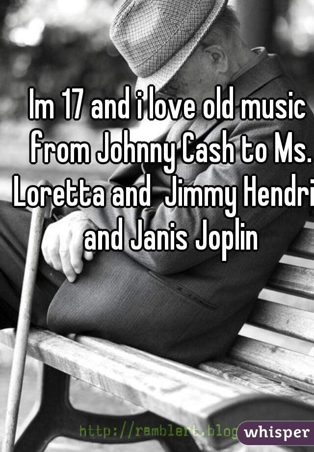 Im 17 and i love old music from Johnny Cash to Ms. Loretta and  Jimmy Hendrix and Janis Joplin
