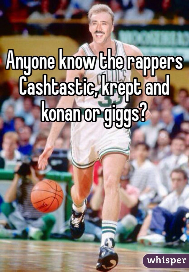 Anyone know the rappers Cashtastic, krept and konan or giggs?