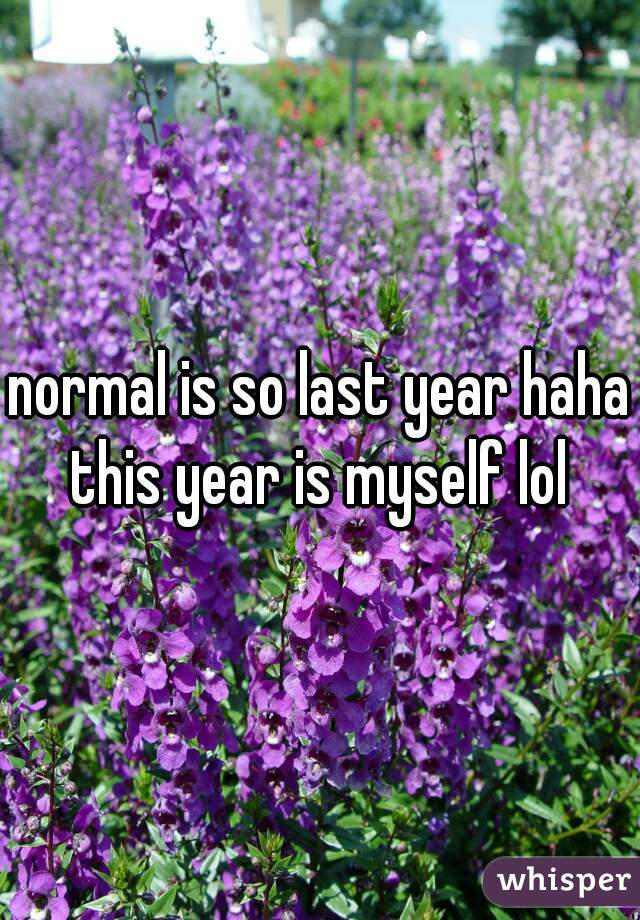 normal is so last year haha this year is myself lol