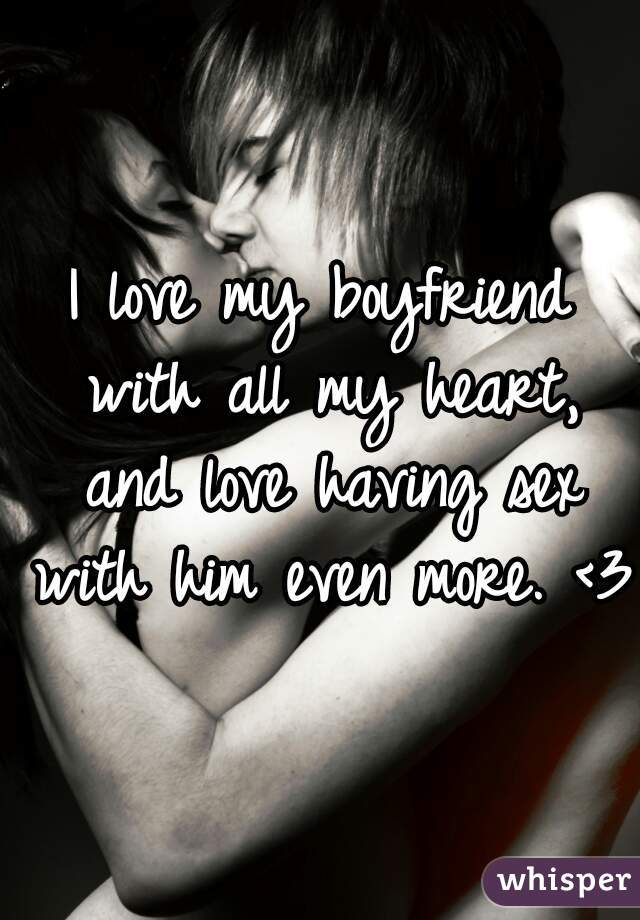 I love my boyfriend with all my heart, and love having sex with him even more. <3